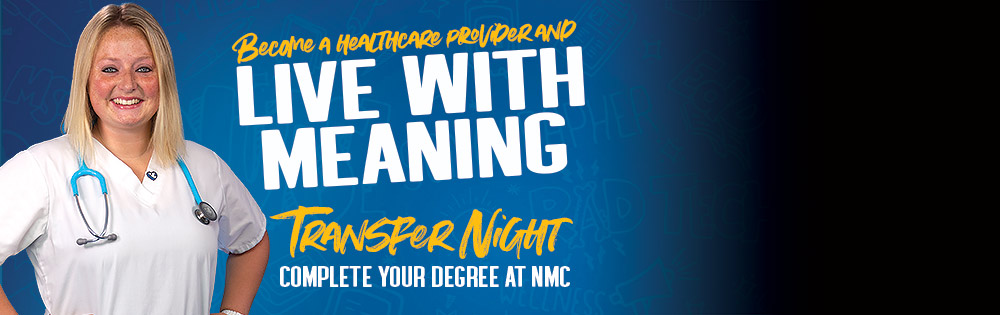 Become a healthcare provider and live with meaning. Transfer Night. Complete your degree at NMC